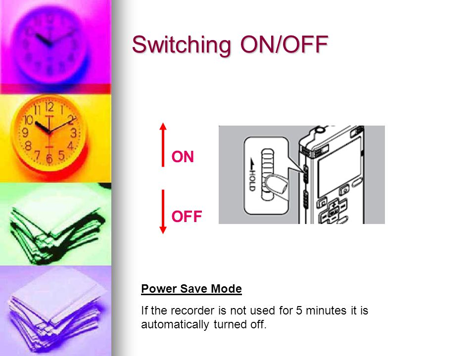 Switching ON/OFF ON OFF Power Save Mode If the recorder is not used for 5 minutes it is automatically turned off.