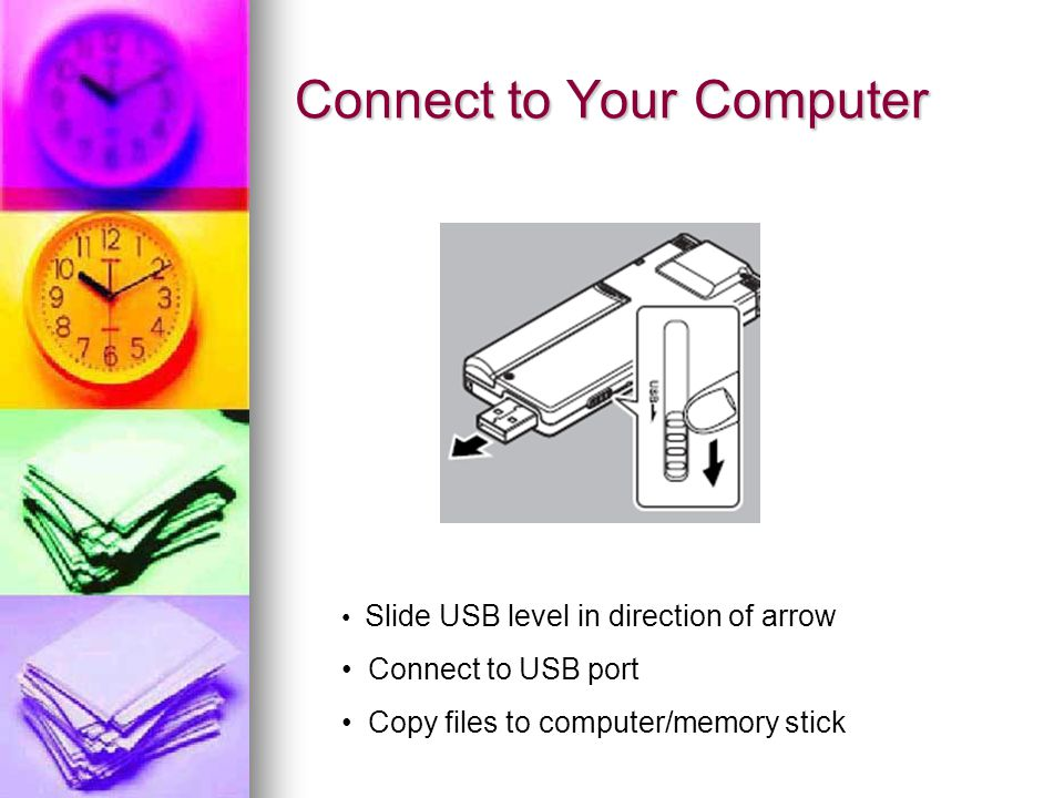 Connect to Your Computer Slide USB level in direction of arrow Connect to USB port Copy files to computer/memory stick