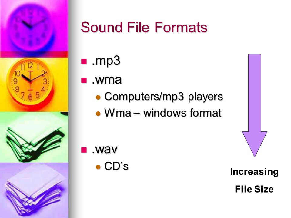 Sound File Formats.mp3.mp3.wma.wma Computers/mp3 players Computers/mp3 players Wma – windows format Wma – windows format.wav.wav CD's CD's Increasing File Size