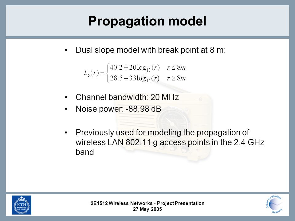2E1512 Wireless Networks - Project Presentation 27 May 2005 Propagation model Dual slope model with break point at 8 m: Channel bandwidth: 20 MHz Noise power: dB Previously used for modeling the propagation of wireless LAN g access points in the 2.4 GHz band