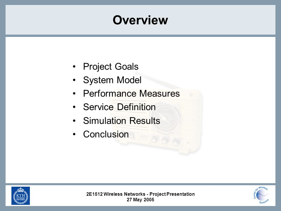 2E1512 Wireless Networks - Project Presentation 27 May 2005 Overview Project Goals System Model Performance Measures Service Definition Simulation Results Conclusion