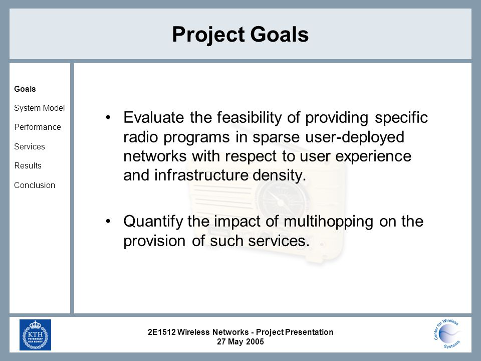 2E1512 Wireless Networks - Project Presentation 27 May 2005 Project Goals Evaluate the feasibility of providing specific radio programs in sparse user-deployed networks with respect to user experience and infrastructure density.
