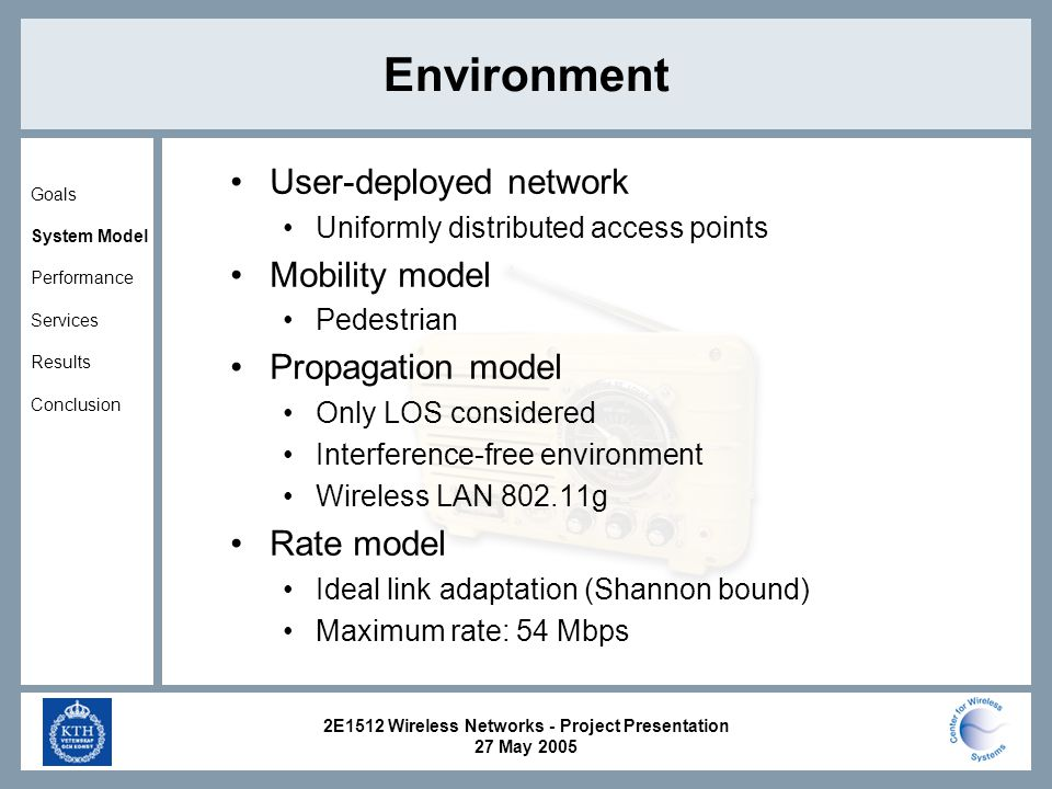 2E1512 Wireless Networks - Project Presentation 27 May 2005 Environment Goals System Model Performance Services Results Conclusion User-deployed network Uniformly distributed access points Mobility model Pedestrian Propagation model Only LOS considered Interference-free environment Wireless LAN g Rate model Ideal link adaptation (Shannon bound) Maximum rate: 54 Mbps