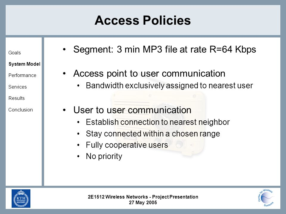 2E1512 Wireless Networks - Project Presentation 27 May 2005 Access Policies Segment: 3 min MP3 file at rate R=64 Kbps Access point to user communication Bandwidth exclusively assigned to nearest user User to user communication Establish connection to nearest neighbor Stay connected within a chosen range Fully cooperative users No priority Goals System Model Performance Services Results Conclusion
