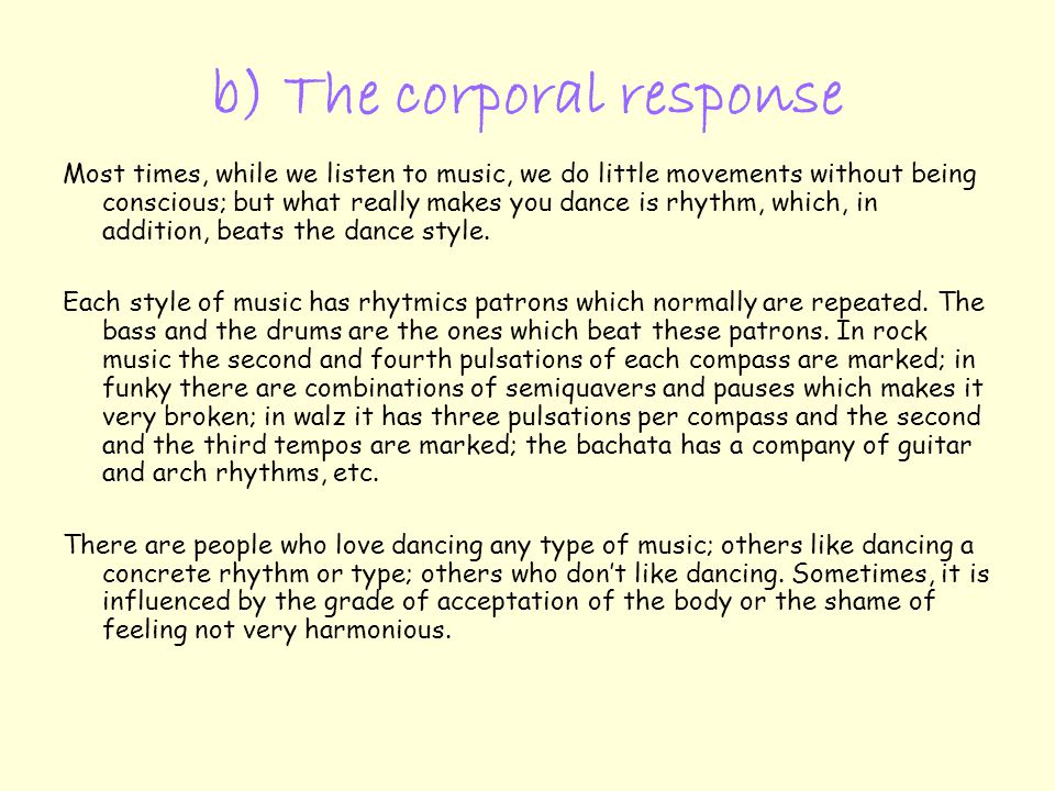 b) The corporal response Most times, while we listen to music, we do little movements without being conscious; but what really makes you dance is rhythm, which, in addition, beats the dance style.
