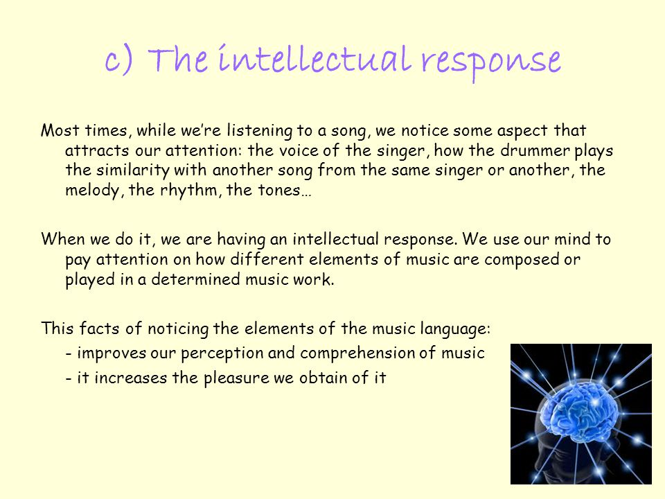 c) The intellectual response Most times, while we're listening to a song, we notice some aspect that attracts our attention: the voice of the singer, how the drummer plays the similarity with another song from the same singer or another, the melody, the rhythm, the tones… When we do it, we are having an intellectual response.