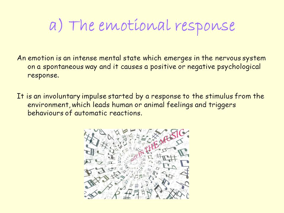 a) The emotional response An emotion is an intense mental state which emerges in the nervous system on a spontaneous way and it causes a positive or negative psychological response.