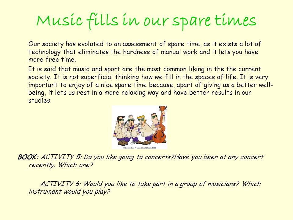 Music fills in our spare times Our society has evoluted to an assessment of spare time, as it exists a lot of technology that eliminates the hardness of manual work and it lets you have more free time.