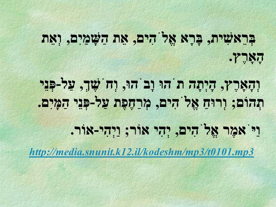 בְּרֵאשִׁית, בָּרָא אֱלֹהִים, אֵת הַשָּׁמַיִם, וְאֵת הָאָרֶץ. וְהָאָרֶץ, הָיְתָה תֹהוּ וָבֹהוּ, וְחֹשֶׁךְ, עַל-פְּנֵי תְהוֹם; וְרוּחַ אֱלֹהִים, מְרַחֶ