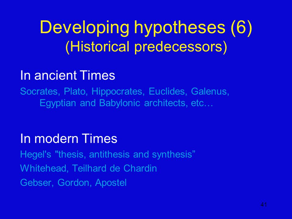 41 Developing hypotheses (6) (Historical predecessors) In ancient Times Socrates, Plato, Hippocrates, Euclides, Galenus, Egyptian and Babylonic architects, etc… In modern Times Hegel s thesis, antithesis and synthesis Whitehead, Teilhard de Chardin Gebser, Gordon, Apostel