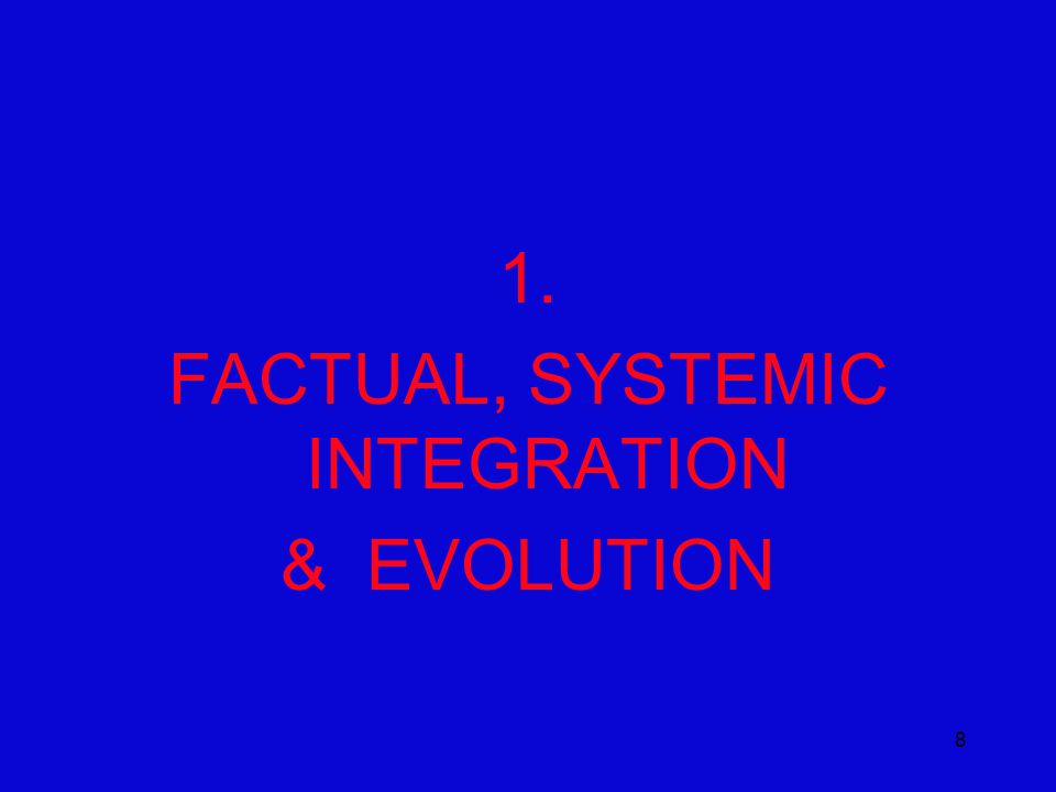 8 1. FACTUAL, SYSTEMIC INTEGRATION & EVOLUTION