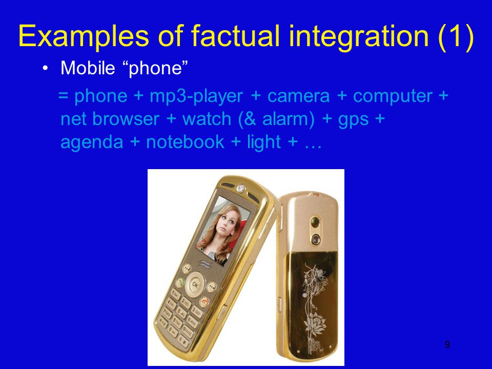 9 Examples of factual integration (1) Mobile phone = phone + mp3-player + camera + computer + net browser + watch (& alarm) + gps + agenda + notebook + light + …