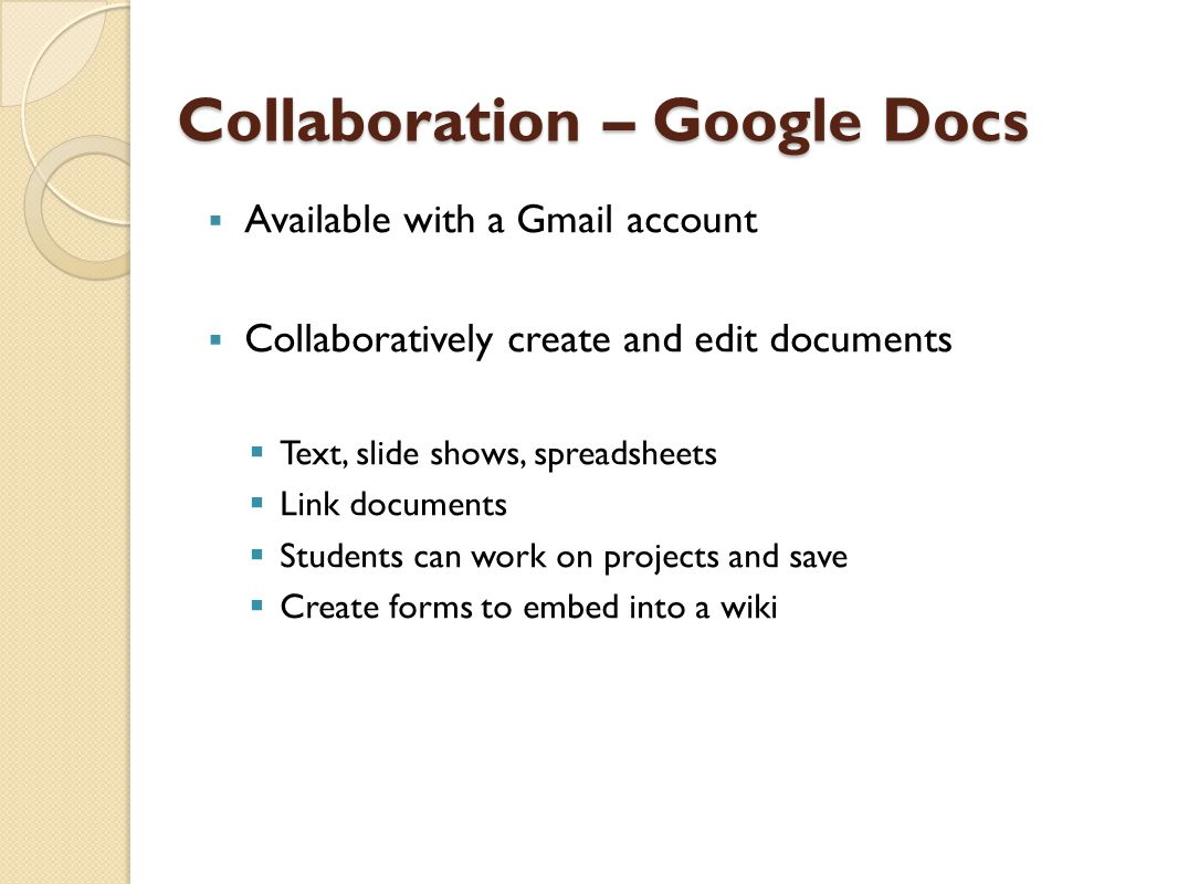 Collaboration – Google Docs  Available with a Gmail account  Collaboratively create and edit documents  Text, slide shows, spreadsheets  Link documents  Students can work on projects and save  Create forms to embed into a wiki