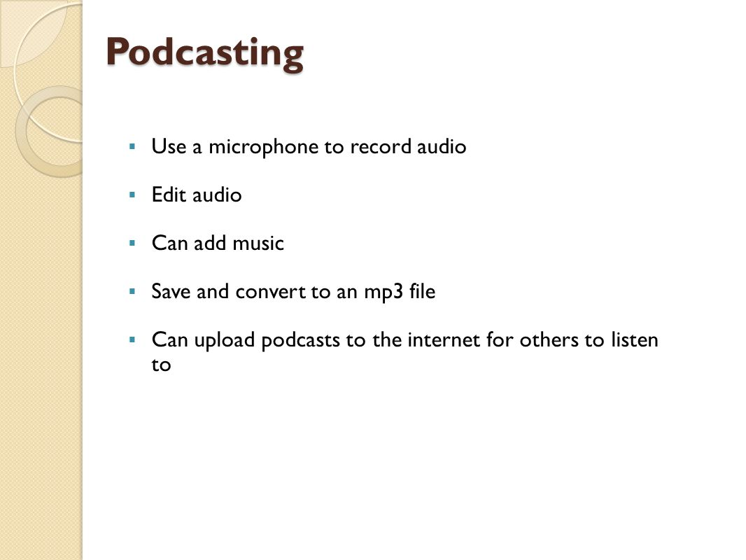 Podcasting  Use a microphone to record audio  Edit audio  Can add music  Save and convert to an mp3 file  Can upload podcasts to the internet for others to listen to