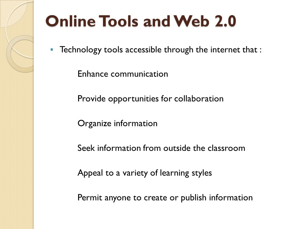 Online Tools and Web 2.0  Technology tools accessible through the internet that : Enhance communication Provide opportunities for collaboration Organize information Seek information from outside the classroom Appeal to a variety of learning styles Permit anyone to create or publish information