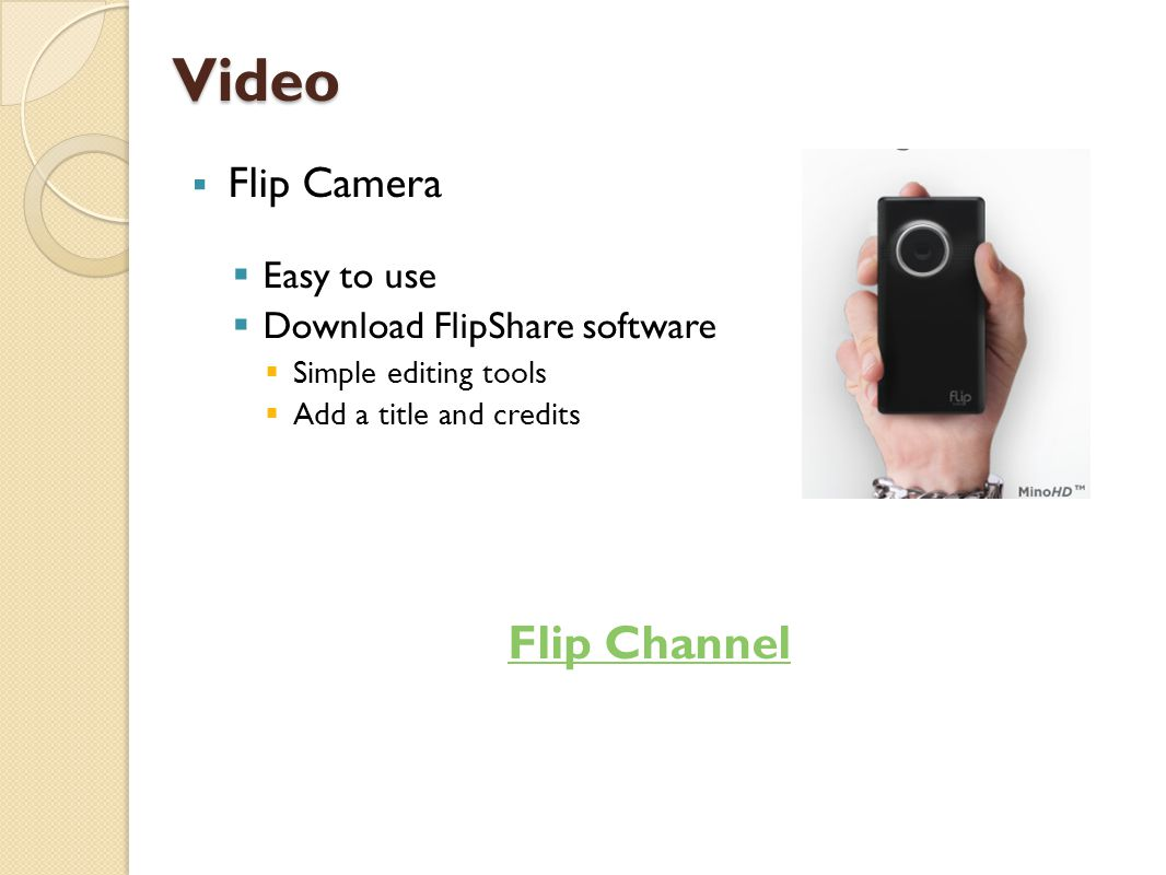 Video  Flip Camera  Easy to use  Download FlipShare software  Simple editing tools  Add a title and credits Flip Channel