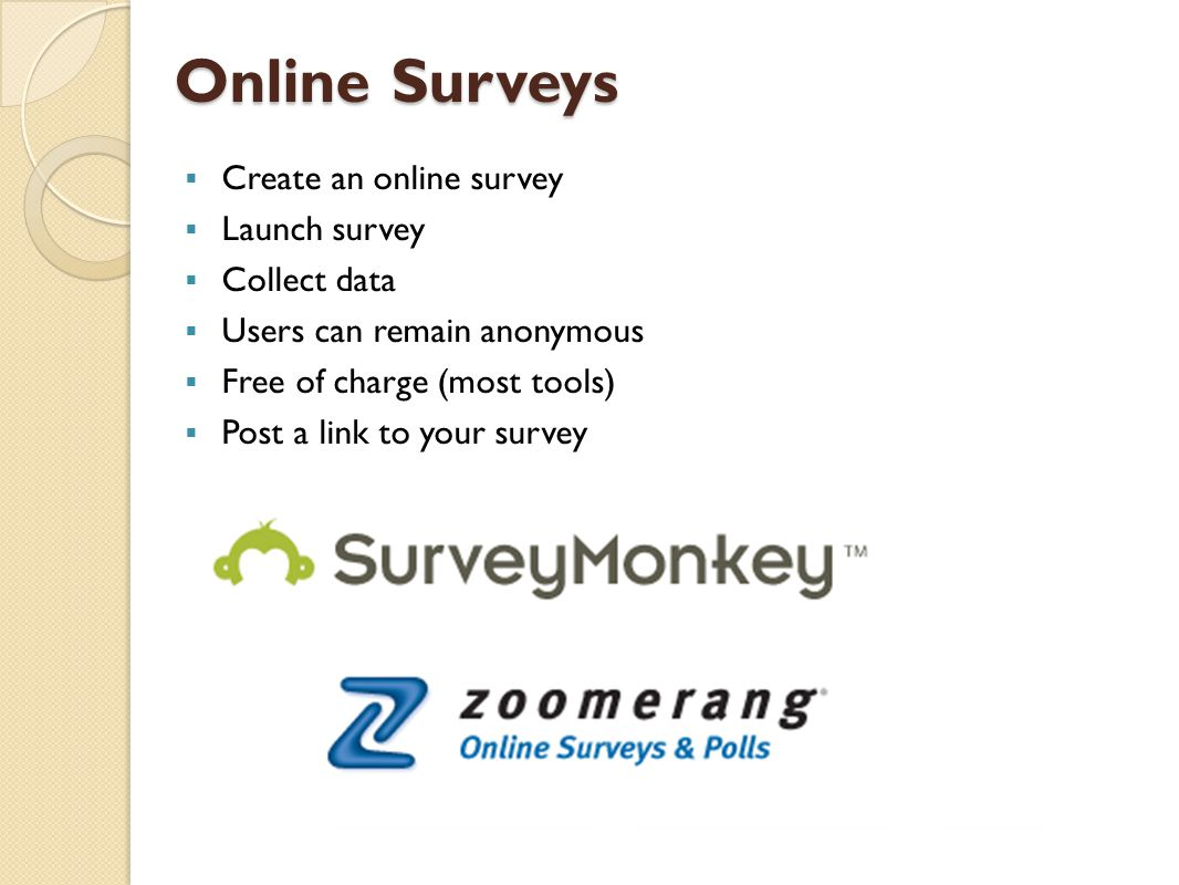 Online Surveys Online Surveys  Create an online survey  Launch survey  Collect data  Users can remain anonymous  Free of charge (most tools)  Post a link to your survey