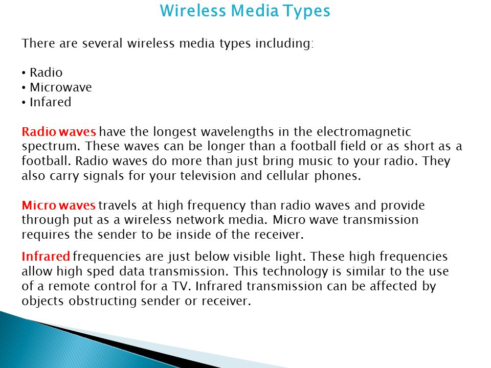 Wireless Media Types There are several wireless media types including: Radio Microwave Infared Micro waves travels at high frequency than radio waves and provide through put as a wireless network media.