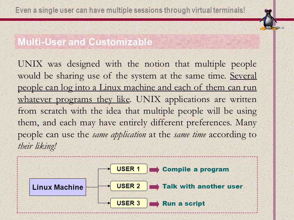 Multi-User and Customizable UNIX was designed with the notion that multiple people would be sharing use of the system at the same time.