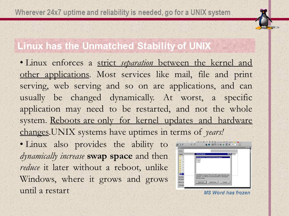 Linux has the Unmatched Stability of UNIX Linux also provides the ability to dynamically increase swap space and then reduce it later without a reboot, unlike Windows, where it grows and grows until a restart Linux enforces a strict separation between the kernel and other applications.