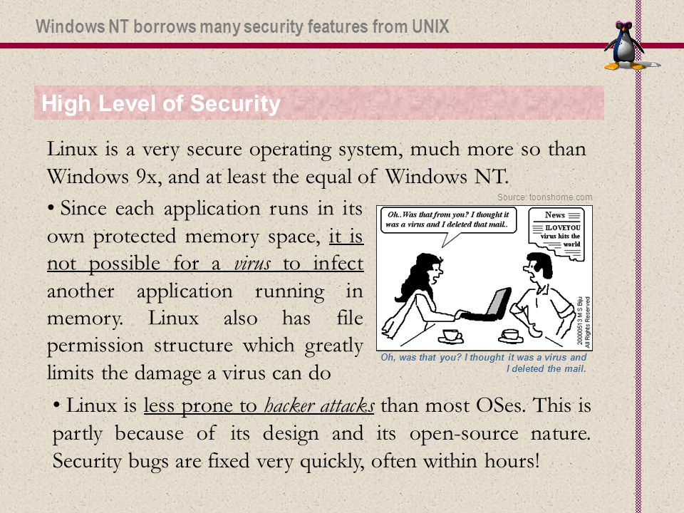 High Level of Security Linux is a very secure operating system, much more so than Windows 9x, and at least the equal of Windows NT.