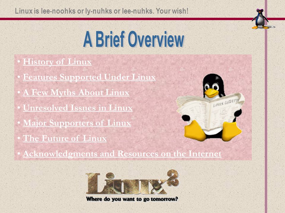 History of Linux Features Supported Under Linux A Few Myths About Linux Unresolved Issues in Linux Major Supporters of Linux The Future of Linux Acknowledgments and Resources on the Internet Linux is lee-noohks or ly-nuhks or lee-nuhks.