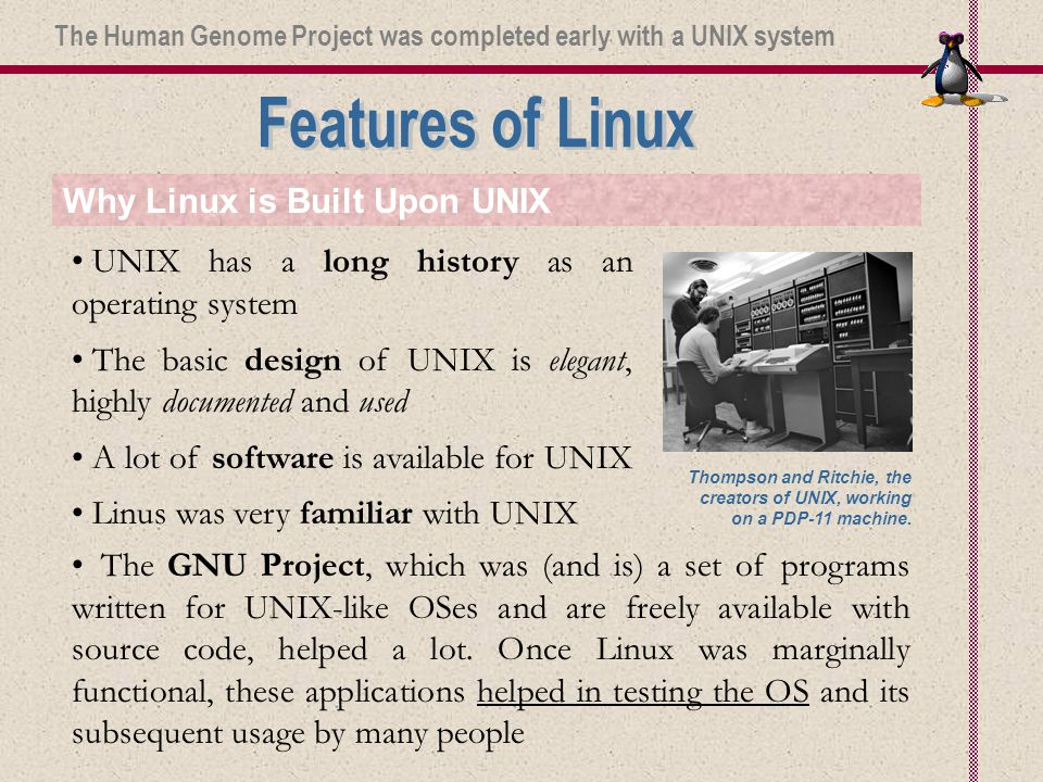 Why Linux is Built Upon UNIX UNIX has a long history as an operating system The basic design of UNIX is elegant, highly documented and used A lot of software is available for UNIX Linus was very familiar with UNIX The GNU Project, which was (and is) a set of programs written for UNIX-like OSes and are freely available with source code, helped a lot.