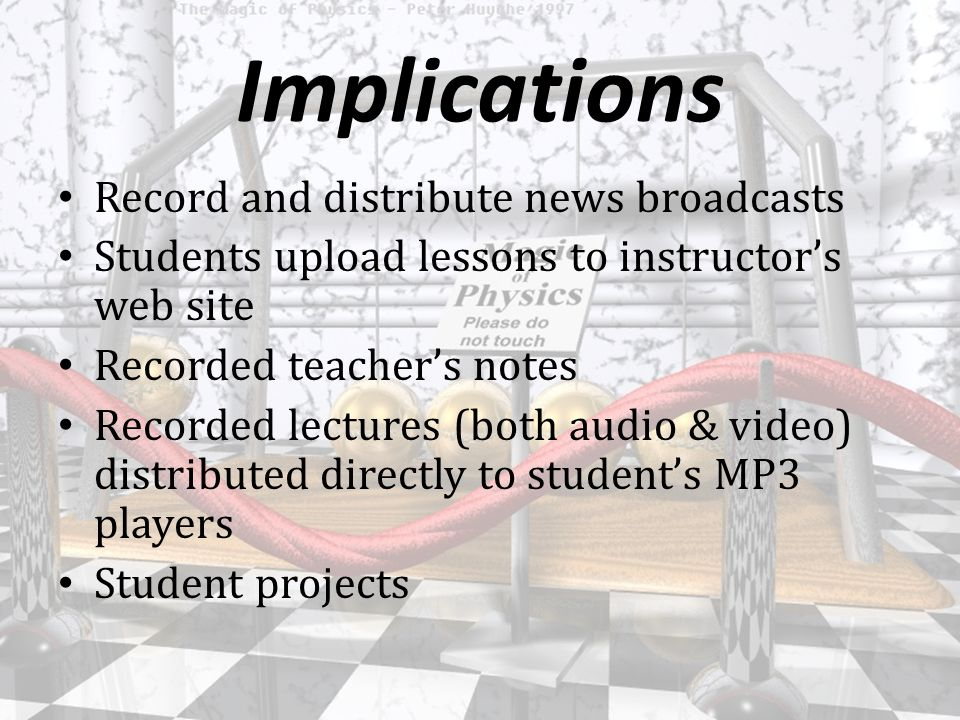 Implications Record and distribute news broadcasts Students upload lessons to instructor's web site Recorded teacher's notes Recorded lectures (both audio & video) distributed directly to student's MP3 players Student projects