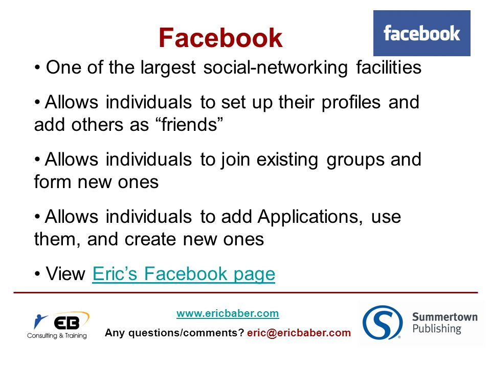 One of the largest social-networking facilities Allows individuals to set up their profiles and add others as friends Allows individuals to join existing groups and form new ones Allows individuals to add Applications, use them, and create new ones View Eric's Facebook pageEric's Facebook page Facebook   Any questions/comments.