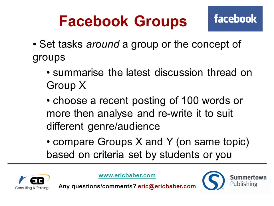 Set tasks around a group or the concept of groups summarise the latest discussion thread on Group X choose a recent posting of 100 words or more then analyse and re-write it to suit different genre/audience compare Groups X and Y (on same topic) based on criteria set by students or you Facebook Groups   Any questions/comments.