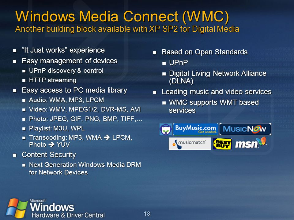 18 Windows Media Connect (WMC) Another building block available with XP SP2 for Digital Media It Just works experience It Just works experience Easy management of devices Easy management of devices UPnP discovery & control UPnP discovery & control HTTP streaming HTTP streaming Easy access to PC media library Easy access to PC media library Audio: WMA, MP3, LPCM Audio: WMA, MP3, LPCM Video: WMV, MPEG1/2, DVR-MS, AVI Video: WMV, MPEG1/2, DVR-MS, AVI Photo: JPEG, GIF, PNG, BMP, TIFF,… Photo: JPEG, GIF, PNG, BMP, TIFF,… Playlist: M3U, WPL Playlist: M3U, WPL Transcoding: MP3, WMA  LPCM, Photo  YUV Transcoding: MP3, WMA  LPCM, Photo  YUV Content Security Content Security Next Generation Windows Media DRM for Network Devices Next Generation Windows Media DRM for Network Devices Based on Open Standards Based on Open Standards UPnP UPnP Digital Living Network Alliance (DLNA) Digital Living Network Alliance (DLNA) Leading music and video services Leading music and video services WMC supports WMT based services WMC supports WMT based services