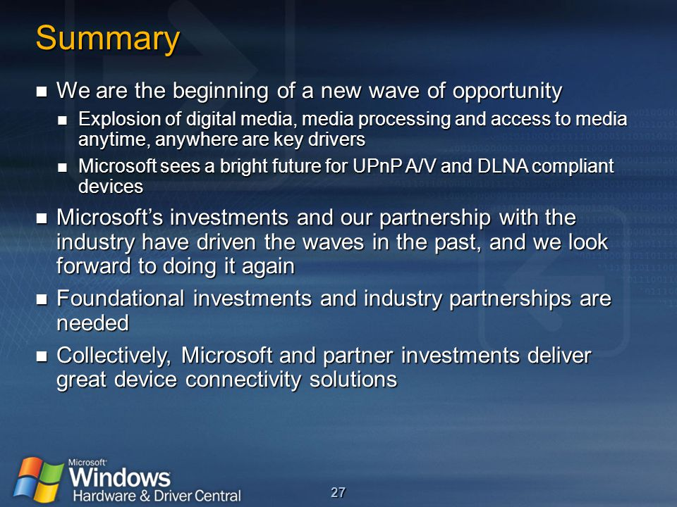27 Summary We are the beginning of a new wave of opportunity We are the beginning of a new wave of opportunity Explosion of digital media, media processing and access to media anytime, anywhere are key drivers Explosion of digital media, media processing and access to media anytime, anywhere are key drivers Microsoft sees a bright future for UPnP A/V and DLNA compliant devices Microsoft sees a bright future for UPnP A/V and DLNA compliant devices Microsoft's investments and our partnership with the industry have driven the waves in the past, and we look forward to doing it again Microsoft's investments and our partnership with the industry have driven the waves in the past, and we look forward to doing it again Foundational investments and industry partnerships are needed Foundational investments and industry partnerships are needed Collectively, Microsoft and partner investments deliver great device connectivity solutions Collectively, Microsoft and partner investments deliver great device connectivity solutions