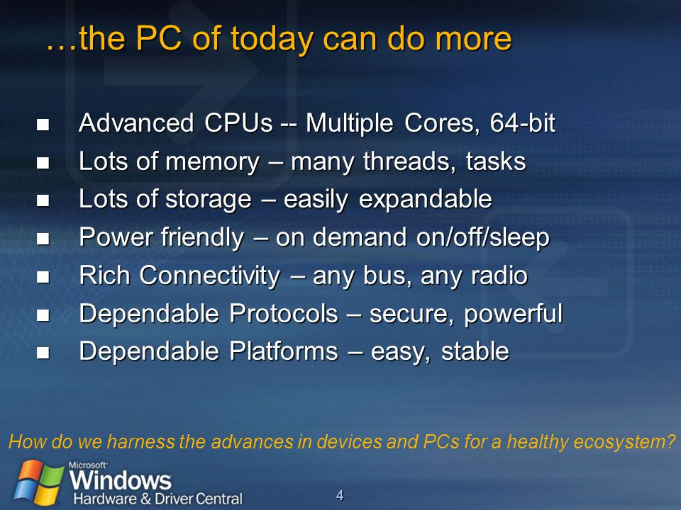 4 …the PC of today can do more …the PC of today can do more Advanced CPUs -- Multiple Cores, 64-bit Advanced CPUs -- Multiple Cores, 64-bit Lots of memory – many threads, tasks Lots of memory – many threads, tasks Lots of storage – easily expandable Lots of storage – easily expandable Power friendly – on demand on/off/sleep Power friendly – on demand on/off/sleep Rich Connectivity – any bus, any radio Rich Connectivity – any bus, any radio Dependable Protocols – secure, powerful Dependable Protocols – secure, powerful Dependable Platforms – easy, stable Dependable Platforms – easy, stable How do we harness the advances in devices and PCs for a healthy ecosystem