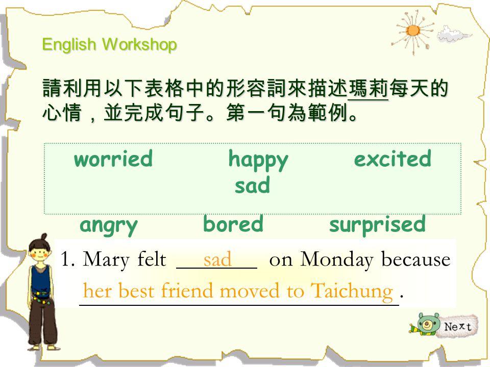 English Workshop 請利用以下表格中的形容詞來描述瑪莉每天的 心情,並完成句子。第一句為範例。 worried happy excited sad angry bored surprised 1. Mary felt sad on Monday because her best fri