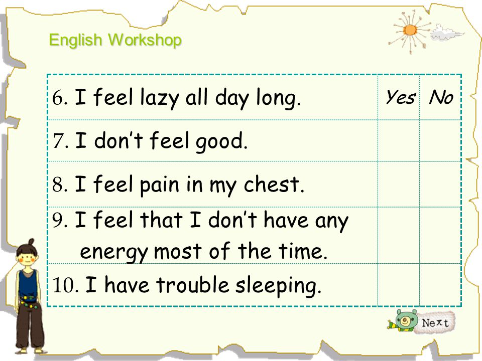 English Workshop 6. I feel lazy all day long. YesNo 7. I don't feel good. 8. I feel pain in my chest. 9. I feel that I don't have any energy most of t