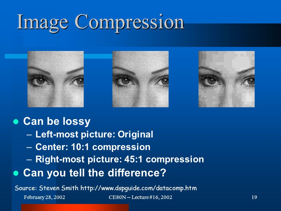 February 28, 2002CE80N -- Lecture #16, 200219 Image Compression Can be lossy –Left-most picture: Original –Center: 10:1 compression –Right-most picture: 45:1 compression Can you tell the difference.
