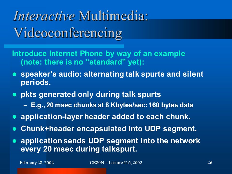 February 28, 2002CE80N -- Lecture #16, 200226 Interactive Multimedia: Videoconferencing Introduce Internet Phone by way of an example (note: there is no standard yet): speaker's audio: alternating talk spurts and silent periods.