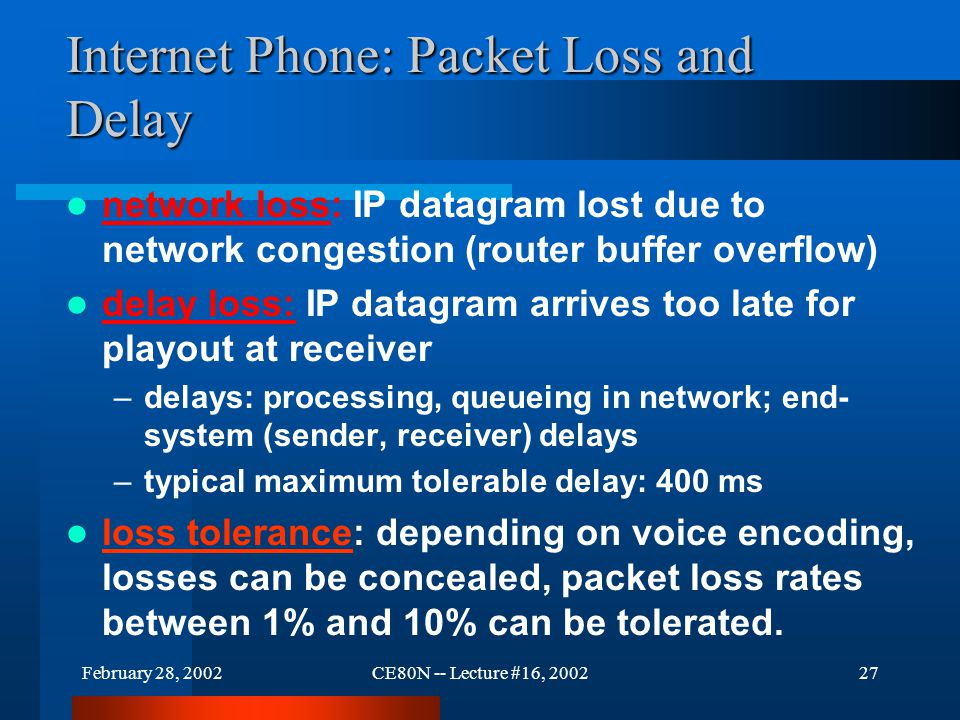 February 28, 2002CE80N -- Lecture #16, 200227 Internet Phone: Packet Loss and Delay network loss: IP datagram lost due to network congestion (router buffer overflow) delay loss: IP datagram arrives too late for playout at receiver –delays: processing, queueing in network; end- system (sender, receiver) delays –typical maximum tolerable delay: 400 ms loss tolerance: depending on voice encoding, losses can be concealed, packet loss rates between 1% and 10% can be tolerated.