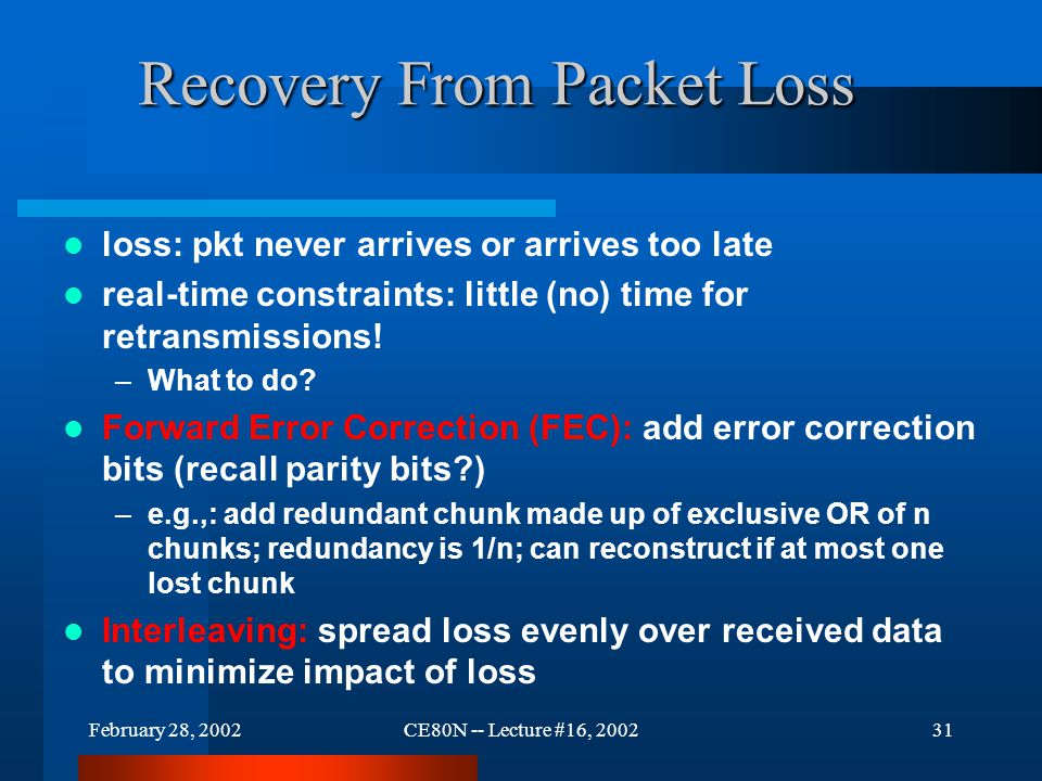 February 28, 2002CE80N -- Lecture #16, 200231 Recovery From Packet Loss loss: pkt never arrives or arrives too late real-time constraints: little (no) time for retransmissions.