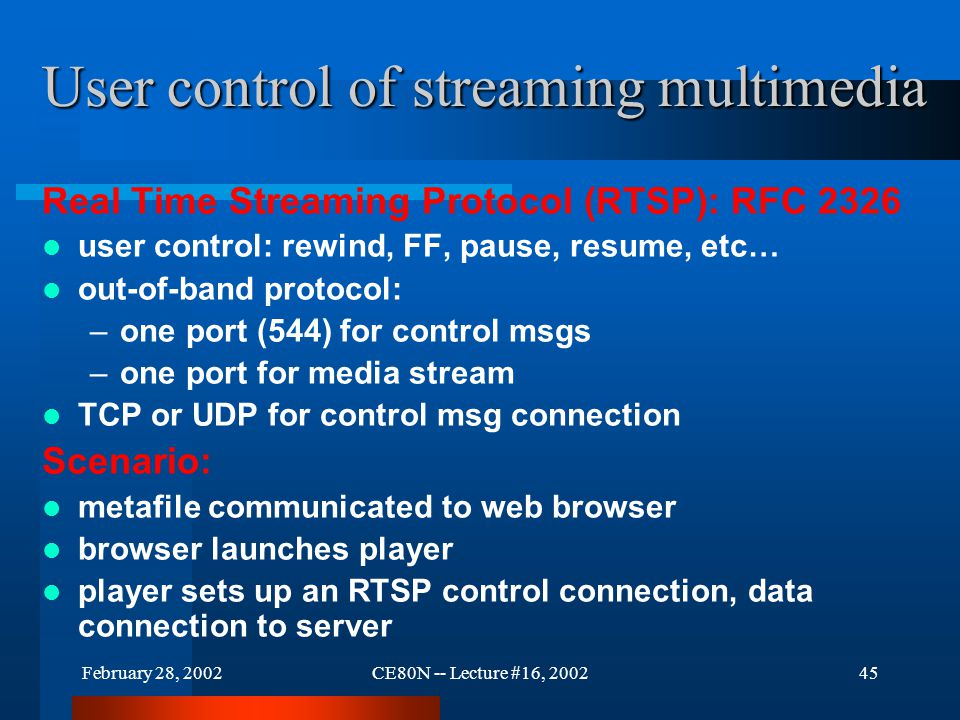 February 28, 2002CE80N -- Lecture #16, 200245 User control of streaming multimedia Real Time Streaming Protocol (RTSP): RFC 2326 user control: rewind, FF, pause, resume, etc… out-of-band protocol: –one port (544) for control msgs –one port for media stream TCP or UDP for control msg connection Scenario: metafile communicated to web browser browser launches player player sets up an RTSP control connection, data connection to server
