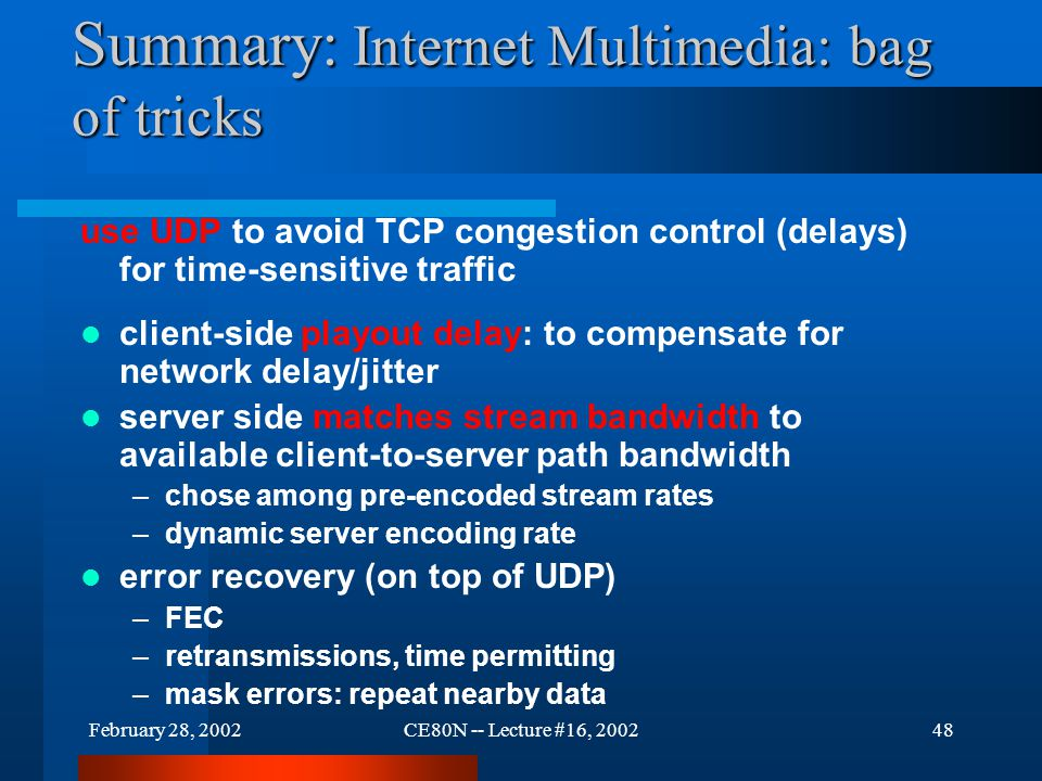 February 28, 2002CE80N -- Lecture #16, 200248 Summary: Internet Multimedia: bag of tricks use UDP to avoid TCP congestion control (delays) for time-sensitive traffic client-side playout delay: to compensate for network delay/jitter server side matches stream bandwidth to available client-to-server path bandwidth –chose among pre-encoded stream rates –dynamic server encoding rate error recovery (on top of UDP) –FEC –retransmissions, time permitting –mask errors: repeat nearby data