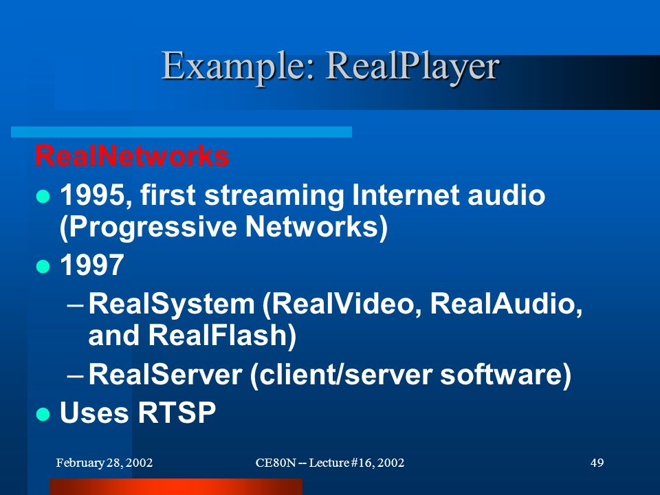 February 28, 2002CE80N -- Lecture #16, 200249 Example: RealPlayer RealNetworks 1995, first streaming Internet audio (Progressive Networks) 1997 –RealS