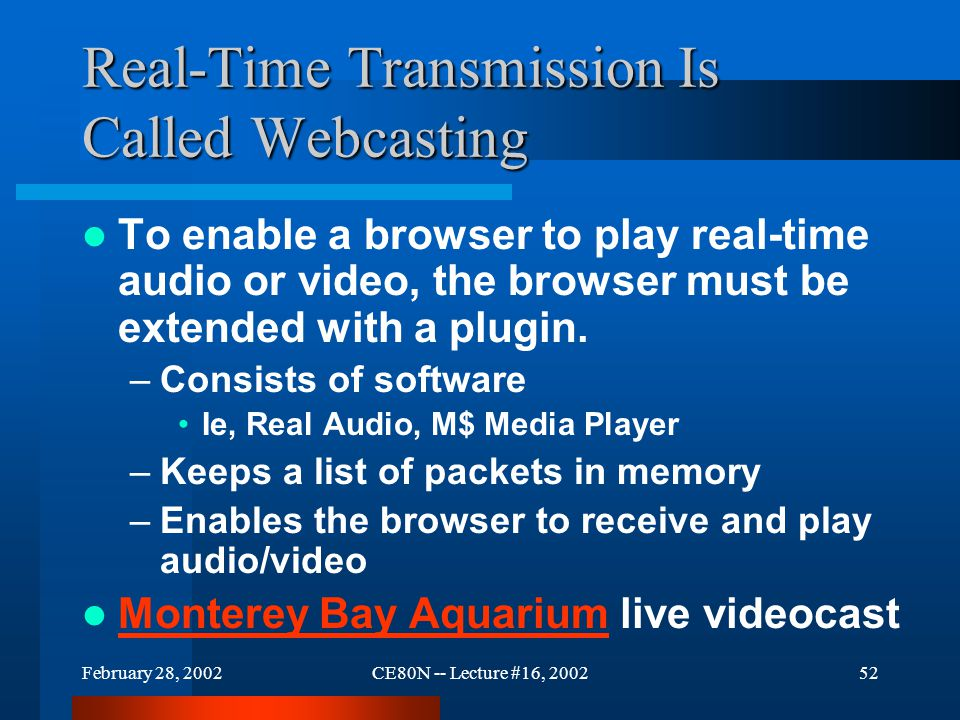 February 28, 2002CE80N -- Lecture #16, 200252 Real-Time Transmission Is Called Webcasting To enable a browser to play real-time audio or video, the browser must be extended with a plugin.