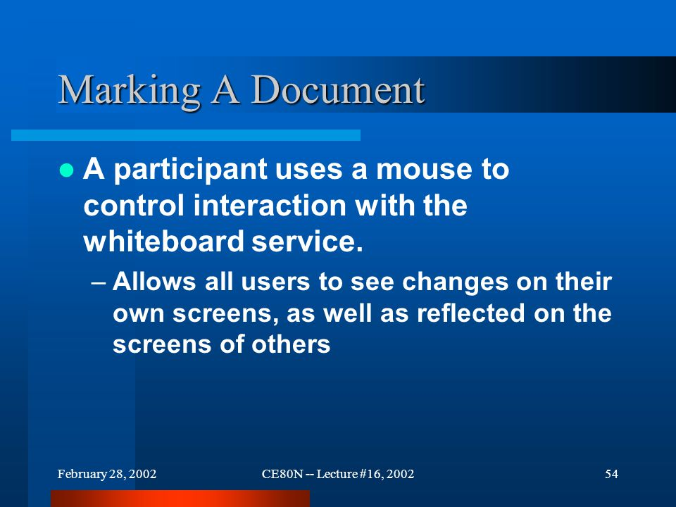 February 28, 2002CE80N -- Lecture #16, 200254 Marking A Document A participant uses a mouse to control interaction with the whiteboard service.