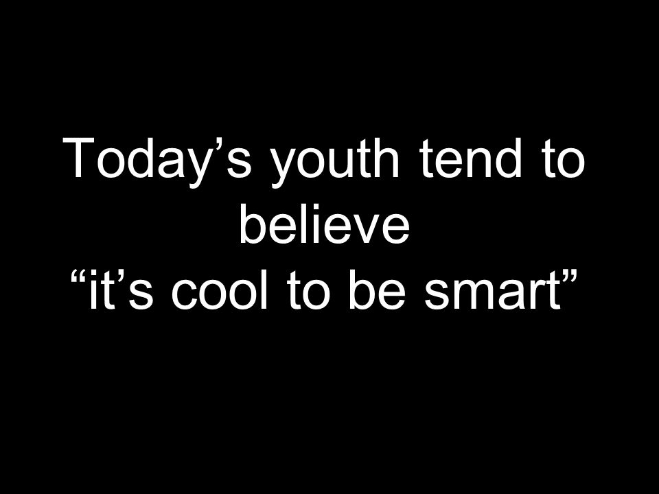 Today's youth tend to believe it's cool to be smart