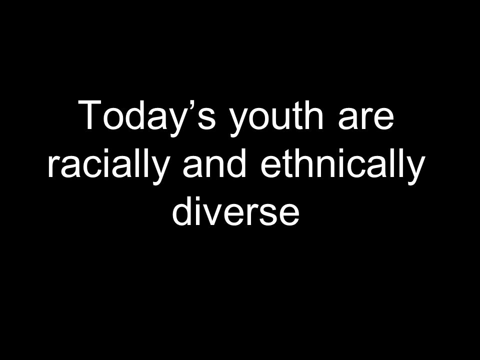 Today's youth are racially and ethnically diverse