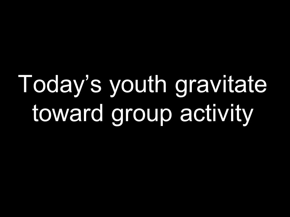 Today's youth gravitate toward group activity