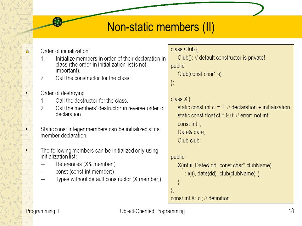 18Programming IIObject-Oriented Programming Non-static members (II) Order of initialization: 1.Initialize members in order of their declaration in class (the order in initialization list is not important).