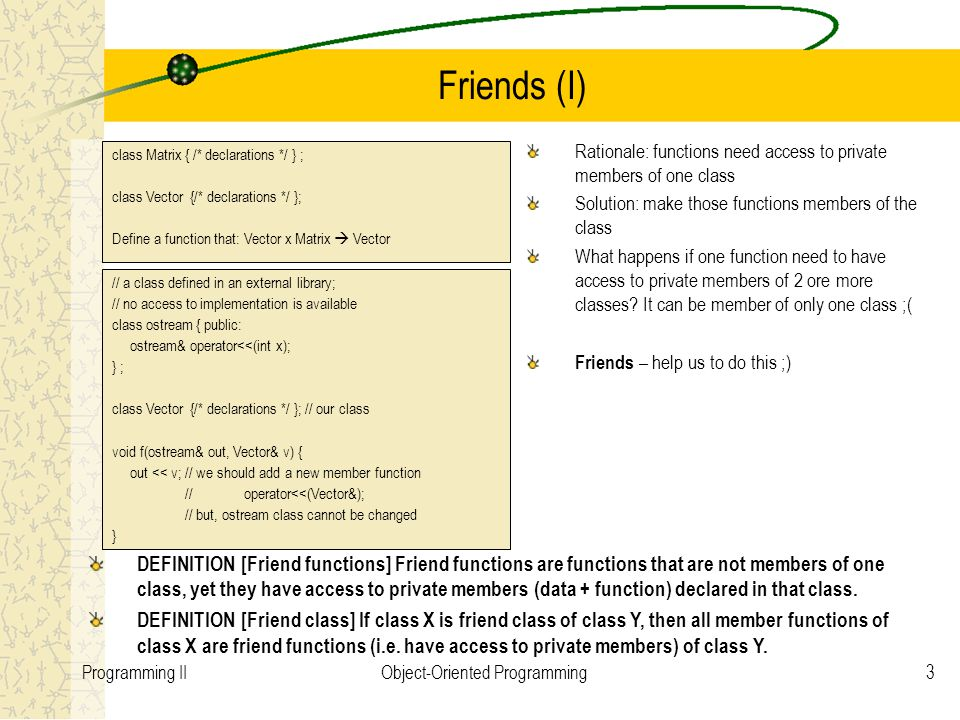 4Programming IIObject-Oriented Programming Friends (II) It's not relevant the access control modifier (private, public, protected) used to declare a friend function/class; Friend functions are not member of the class for which they are friend REMARK: One of the key principle OO is data hiding (encapsulation), but sometimes is to restrictive and needs to be broken  Not recommendable to use friends; use only if it's impossible to solve the problem otherwise friend ftype fname(arg_list); friend class X; Friends can be either functions member of another class or global functions.