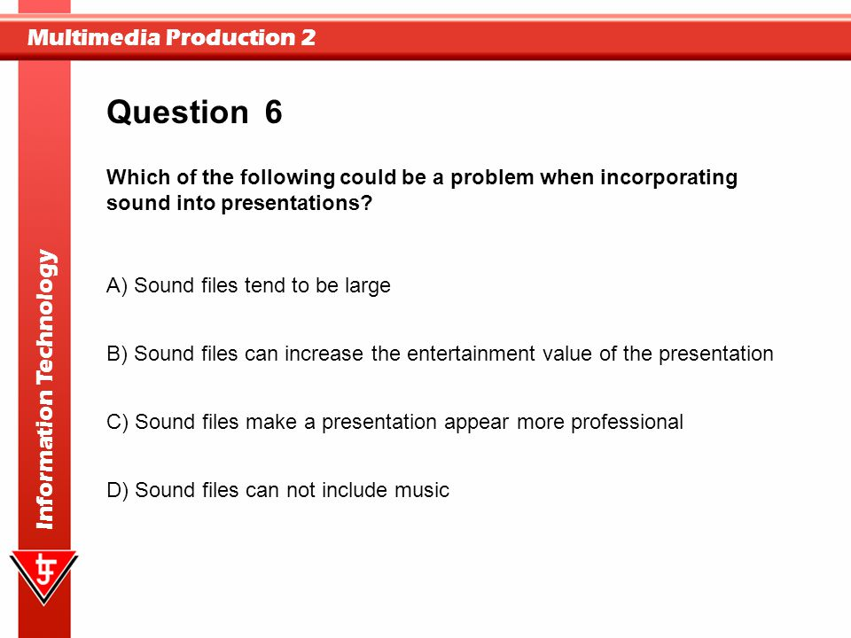 Multimedia Production 2 Information Technology 6 A) Sound files tend to be large B) Sound files can increase the entertainment value of the presentati